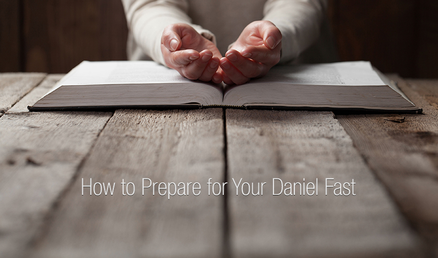 How to Prepare for Your Daniel Fast and Develop Your Faith